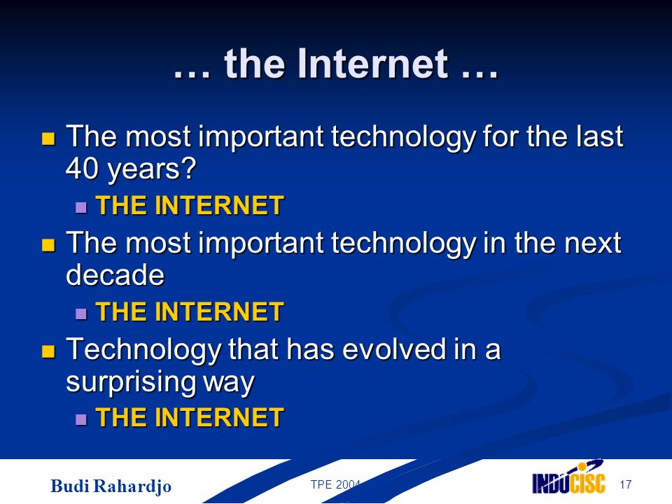 Budi Rahardjo 17TPE 2004 … the Internet … The most important technology for the last 40 years? The most important technology for the last 40 years? TH