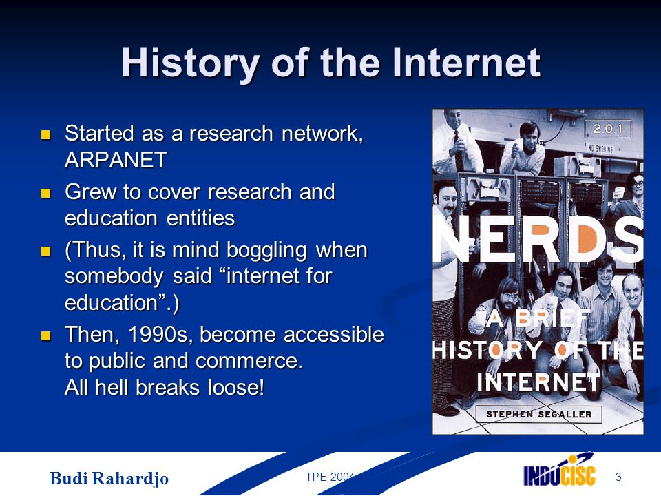 Budi Rahardjo 3TPE 2004 History of the Internet Started as a research network, ARPANET Started as a research network, ARPANET Grew to cover research and education entities Grew to cover research and education entities (Thus, it is mind boggling when somebody said internet for education .) (Thus, it is mind boggling when somebody said internet for education .) Then, 1990s, become accessible to public and commerce.