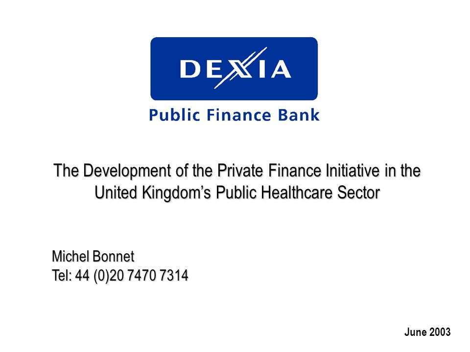 The Development of the Private Finance Initiative in the United Kingdom's Public Healthcare Sector Michel Bonnet Tel: 44 (0)20 7470 7314 June 2003