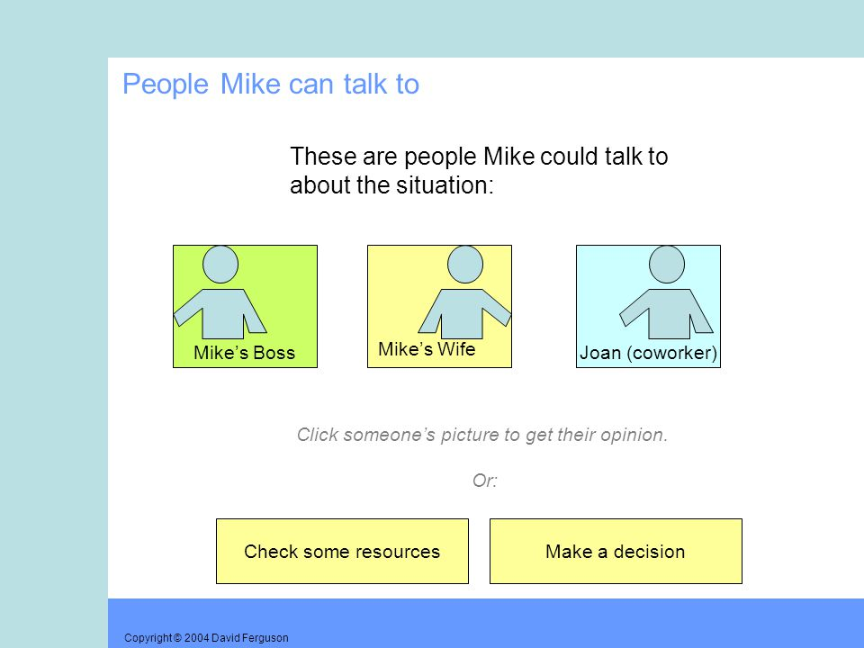 Copyright © 2004 David Ferguson People Mike can talk to These are people Mike could talk to about the situation: Mike's Boss Mike's Wife Joan (coworker) Check some resourcesMake a decision Click someone's picture to get their opinion.