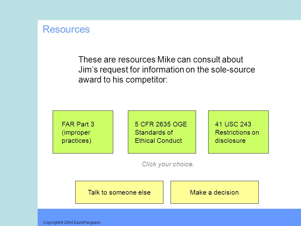 Copyright © 2004 David Ferguson Resources These are resources Mike can consult about Jim's request for information on the sole-source award to his competitor: FAR Part 3 (improper practices) 5 CFR 2635 OGE Standards of Ethical Conduct 41 USC 243 Restrictions on disclosure Talk to someone elseMake a decision Click your choice.