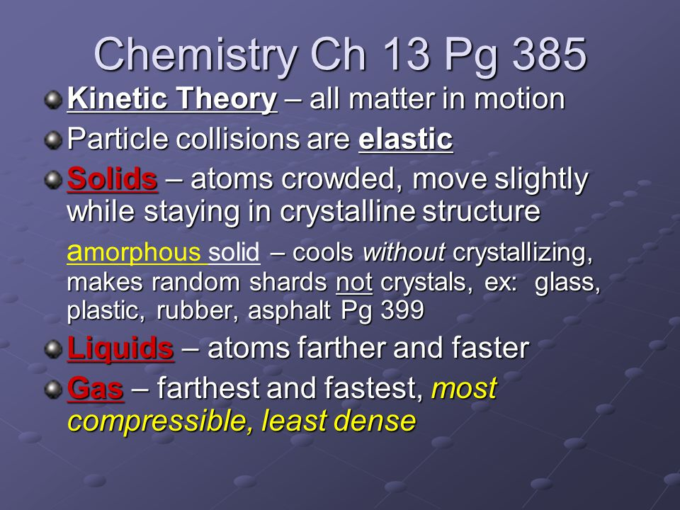 Chemistry Ch 13 Pg 385 Kinetic Theory – all matter in motion Particle collisions are elastic Solids – atoms crowded, move slightly while staying in crystalline structure – cools without crystallizing, makes random shards not crystals, ex: glass, plastic, rubber, asphalt Pg 399 a morphous solid – cools without crystallizing, makes random shards not crystals, ex: glass, plastic, rubber, asphalt Pg 399 Liquids – atoms farther and faster Gas – farthest and fastest, most compressible, least dense