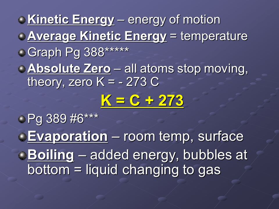 Kinetic Energy – energy of motion Average Kinetic Energy = temperature Graph Pg 388***** Absolute Zero – all atoms stop moving, theory, zero K = - 273 C K = C + 273 Pg 389 #6*** Evaporation – room temp, surface Boiling – added energy, bubbles at bottom = liquid changing to gas