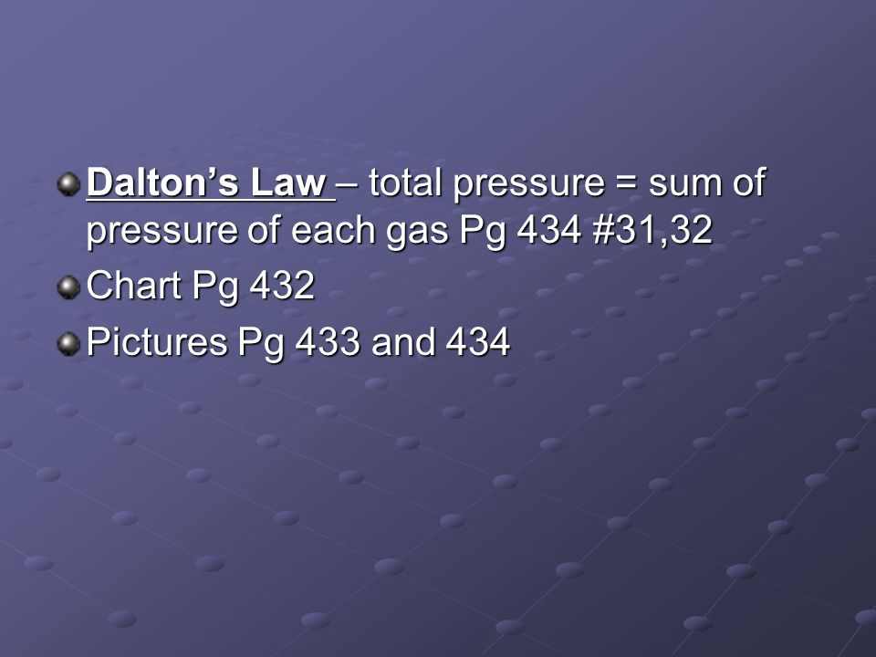 Dalton's Law – total pressure = sum of pressure of each gas Pg 434 #31,32 Chart Pg 432 Pictures Pg 433 and 434