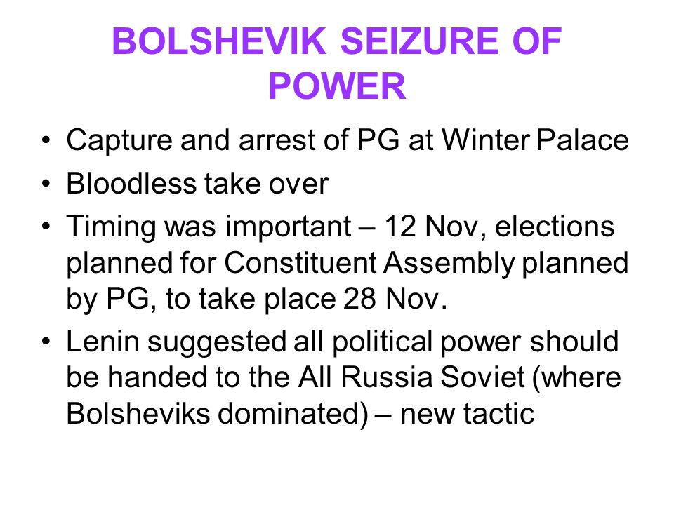 BOLSHEVIK SEIZURE OF POWER Capture and arrest of PG at Winter Palace Bloodless take over Timing was important – 12 Nov, elections planned for Constitu