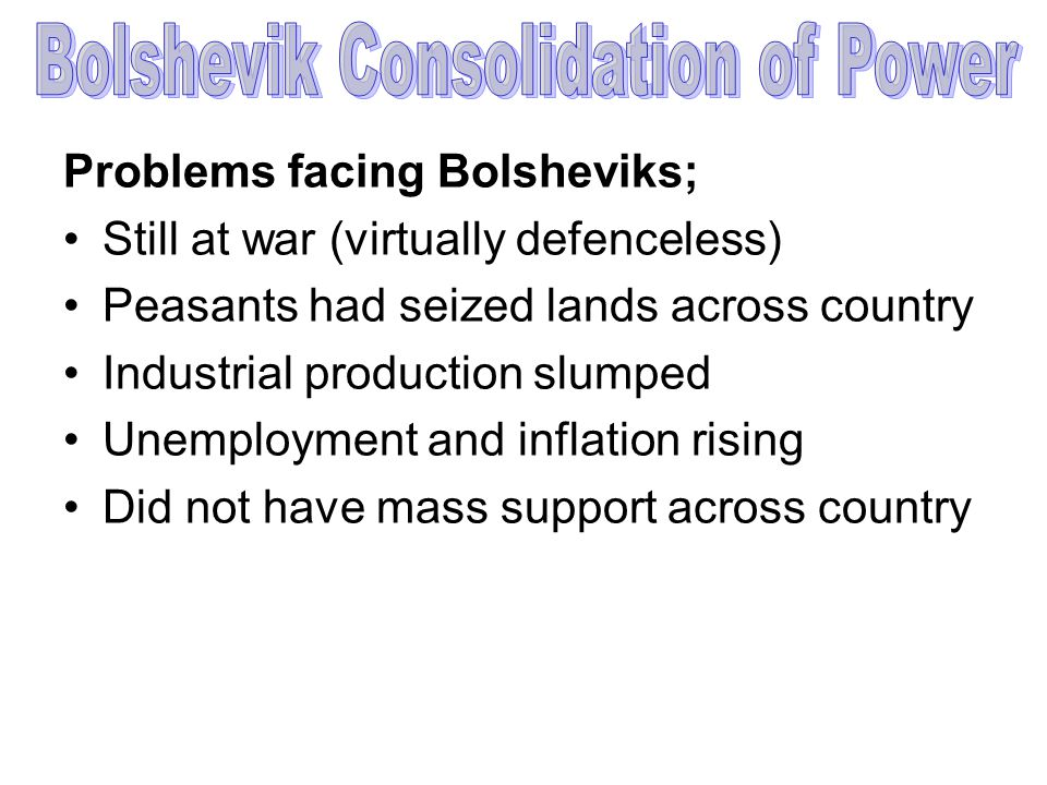 Problems facing Bolsheviks; Still at war (virtually defenceless) Peasants had seized lands across country Industrial production slumped Unemployment a