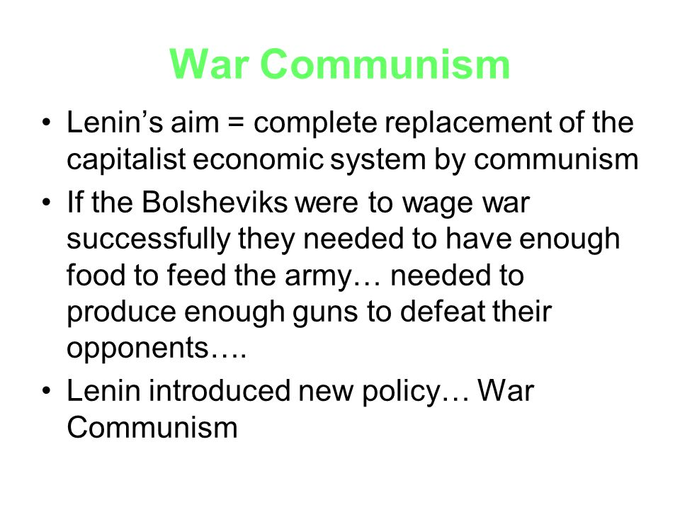War Communism Lenin's aim = complete replacement of the capitalist economic system by communism If the Bolsheviks were to wage war successfully they n
