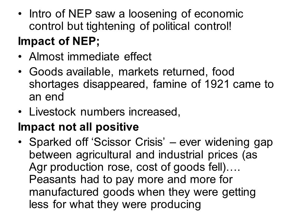 Intro of NEP saw a loosening of economic control but tightening of political control! Impact of NEP; Almost immediate effect Goods available, markets