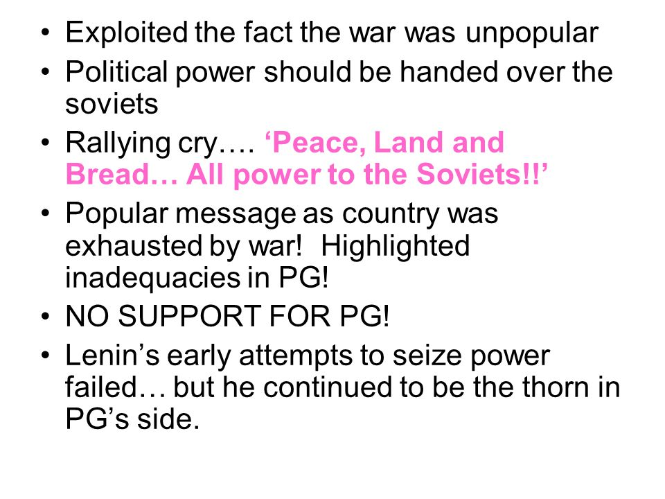Exploited the fact the war was unpopular Political power should be handed over the soviets Rallying cry…. 'Peace, Land and Bread… All power to the Sov