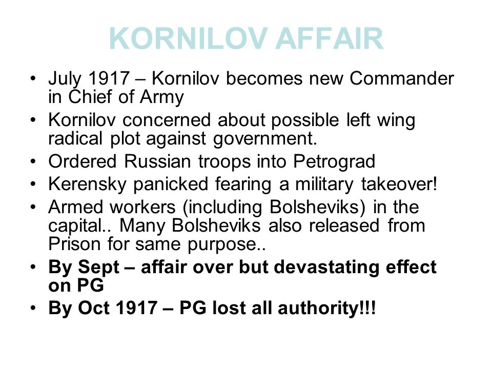 KORNILOV AFFAIR July 1917 – Kornilov becomes new Commander in Chief of Army Kornilov concerned about possible left wing radical plot against governmen