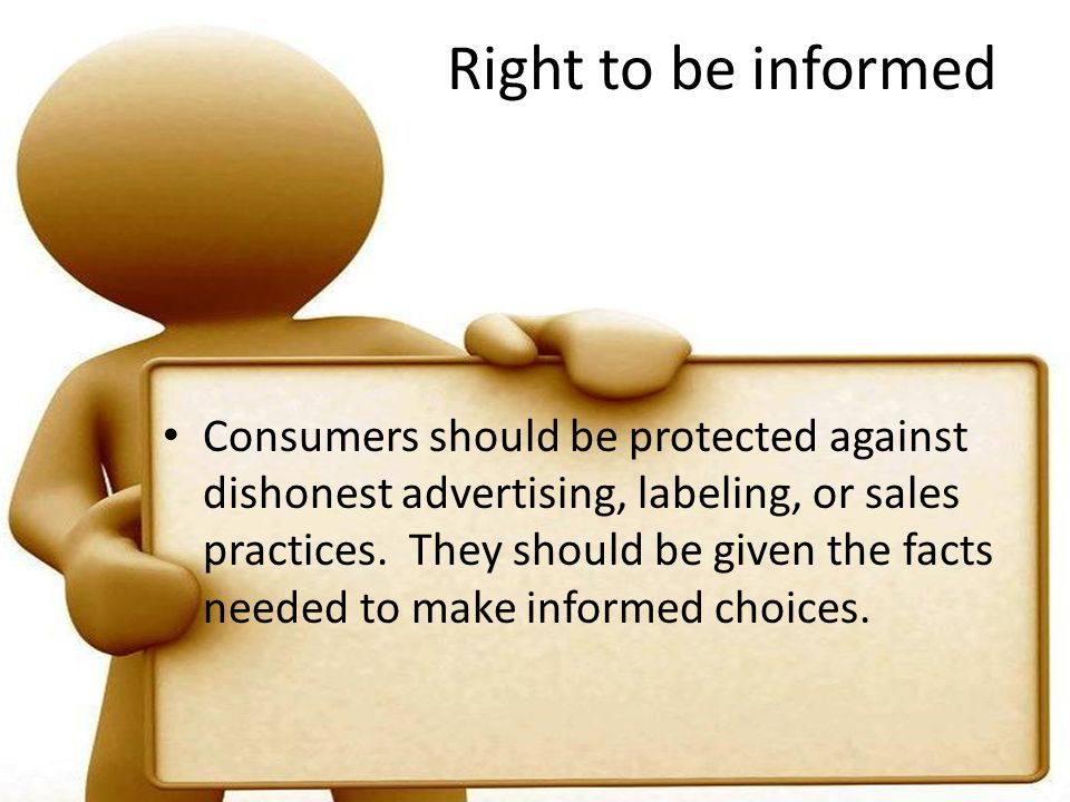 Right to be informed Consumers should be protected against dishonest advertising, labeling, or sales practices.