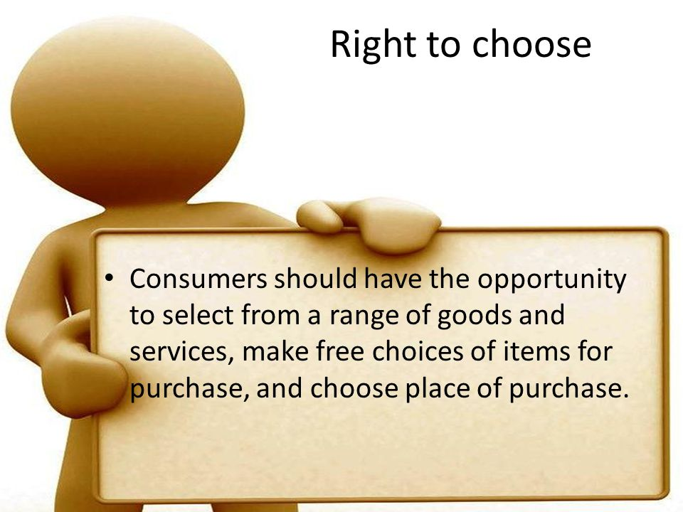 Right to choose Consumers should have the opportunity to select from a range of goods and services, make free choices of items for purchase, and choose place of purchase.