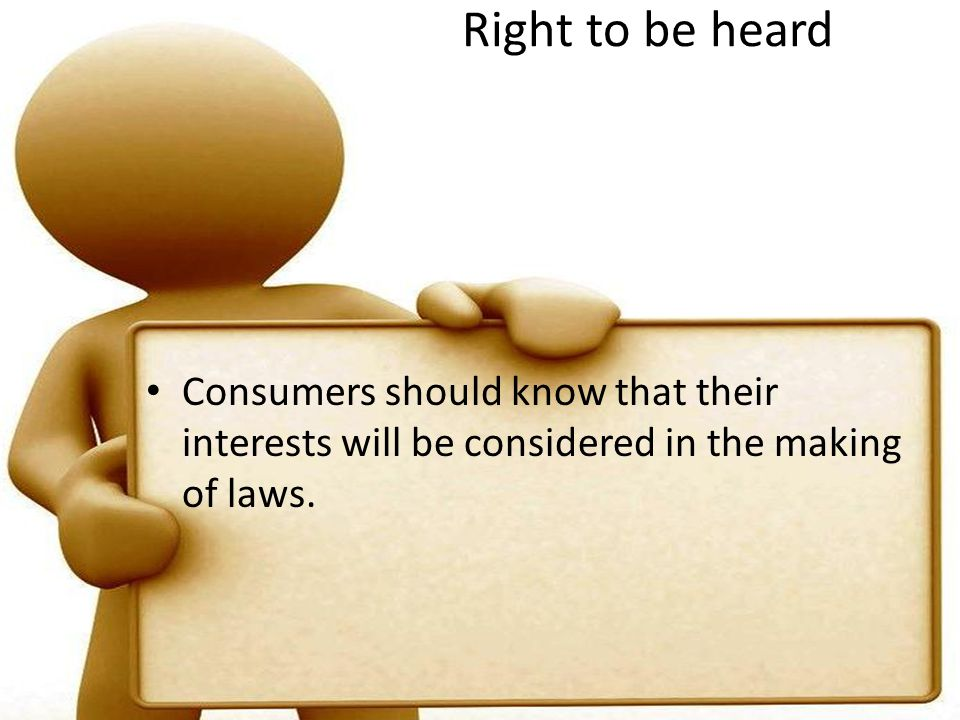 Right to be heard Consumers should know that their interests will be considered in the making of laws.