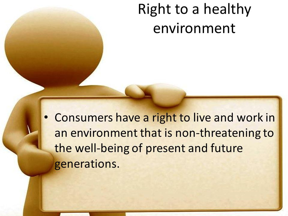 Right to a healthy environment Consumers have a right to live and work in an environment that is non-threatening to the well-being of present and future generations.