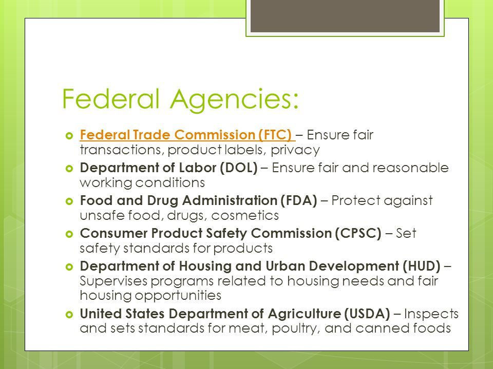 Federal Agencies:  Federal Trade Commission (FTC) – Ensure fair transactions, product labels, privacy Federal Trade Commission (FTC)  Department of Labor (DOL) – Ensure fair and reasonable working conditions  Food and Drug Administration (FDA) – Protect against unsafe food, drugs, cosmetics  Consumer Product Safety Commission (CPSC) – Set safety standards for products  Department of Housing and Urban Development (HUD) – Supervises programs related to housing needs and fair housing opportunities  United States Department of Agriculture (USDA) – Inspects and sets standards for meat, poultry, and canned foods