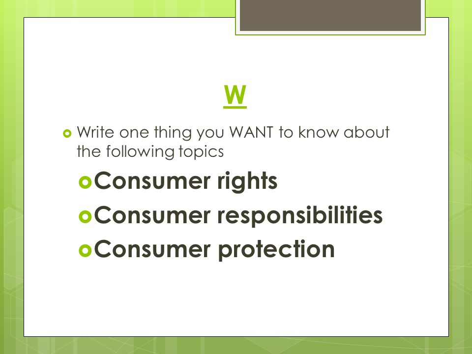 W  Write one thing you WANT to know about the following topics  Consumer rights  Consumer responsibilities  Consumer protection