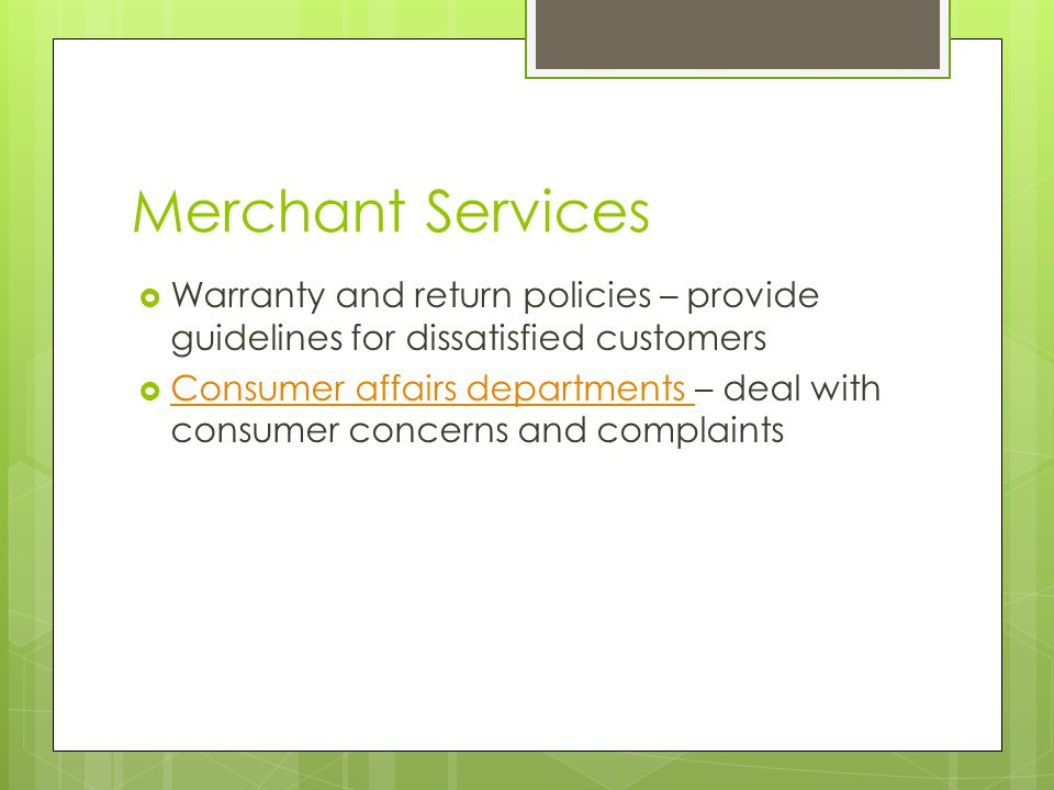 Merchant Services  Warranty and return policies – provide guidelines for dissatisfied customers  Consumer affairs departments – deal with consumer concerns and complaints Consumer affairs departments