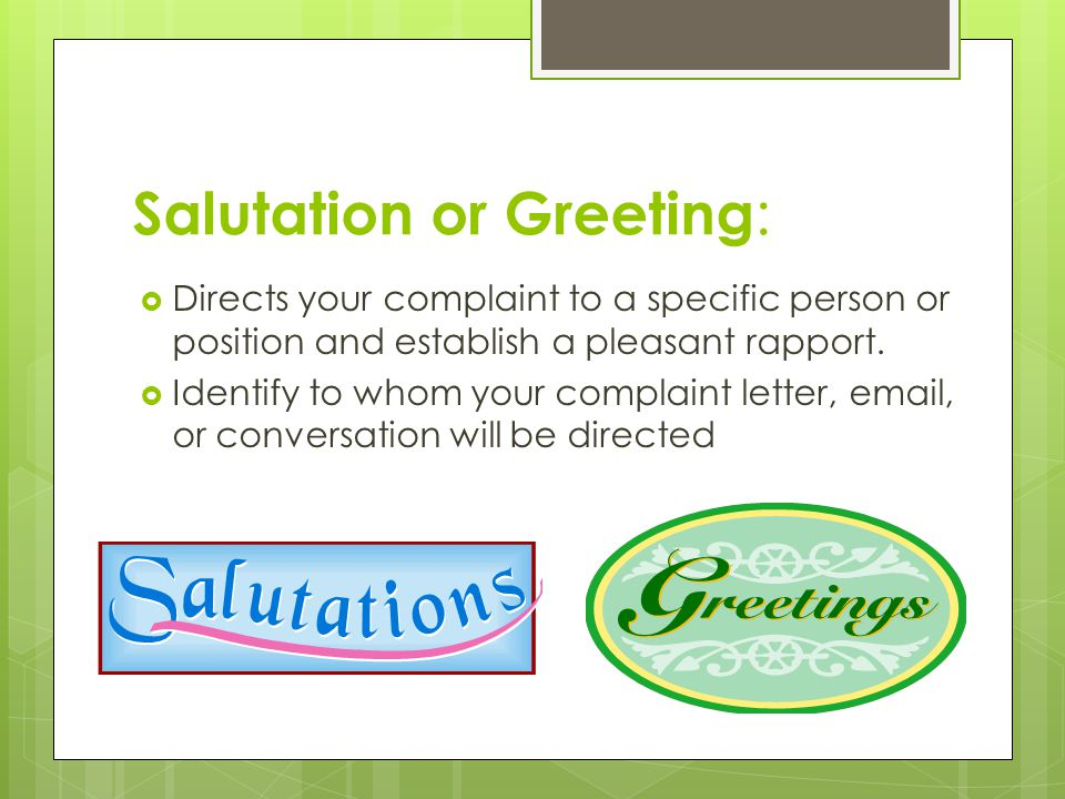 Salutation or Greeting :  Directs your complaint to a specific person or position and establish a pleasant rapport.
