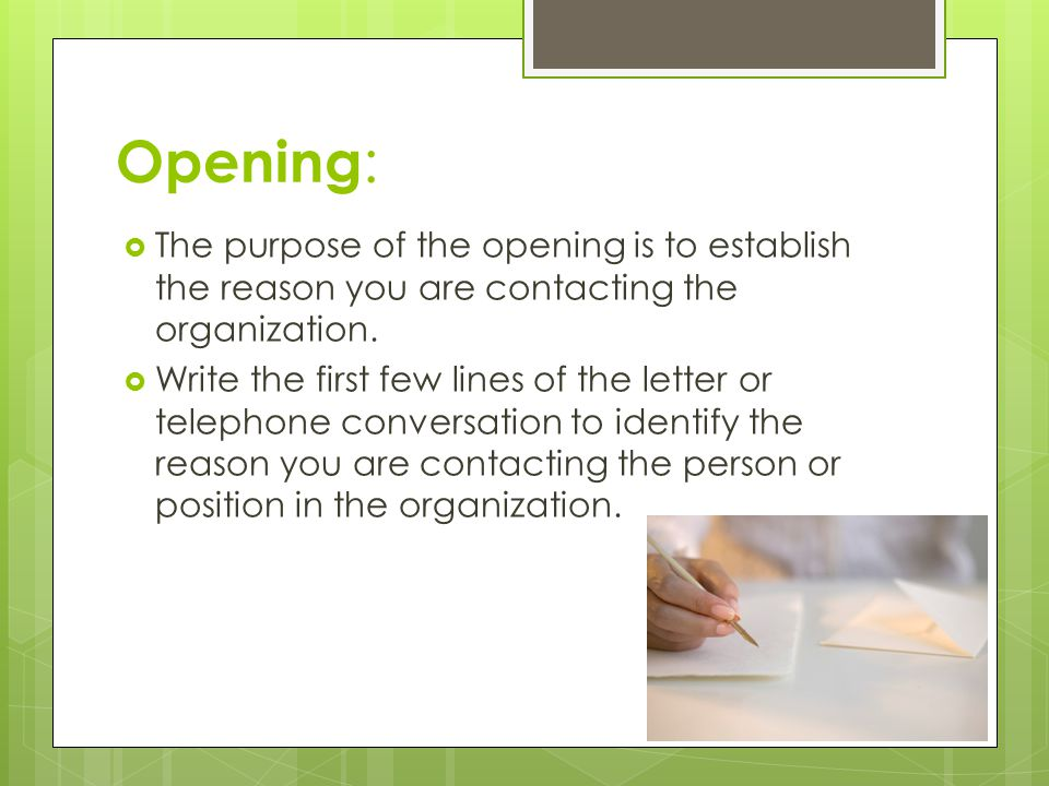 Opening :  The purpose of the opening is to establish the reason you are contacting the organization.