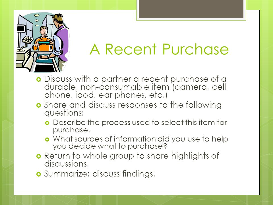 A Recent Purchase  Discuss with a partner a recent purchase of a durable, non-consumable item (camera, cell phone, ipod, ear phones, etc.)  Share and discuss responses to the following questions:  Describe the process used to select this item for purchase.