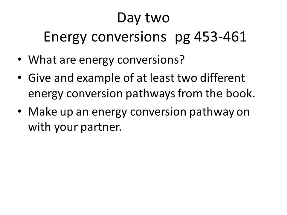 Day two Energy conversions pg 453-461 What are energy conversions? Give and example of at least two different energy conversion pathways from the book