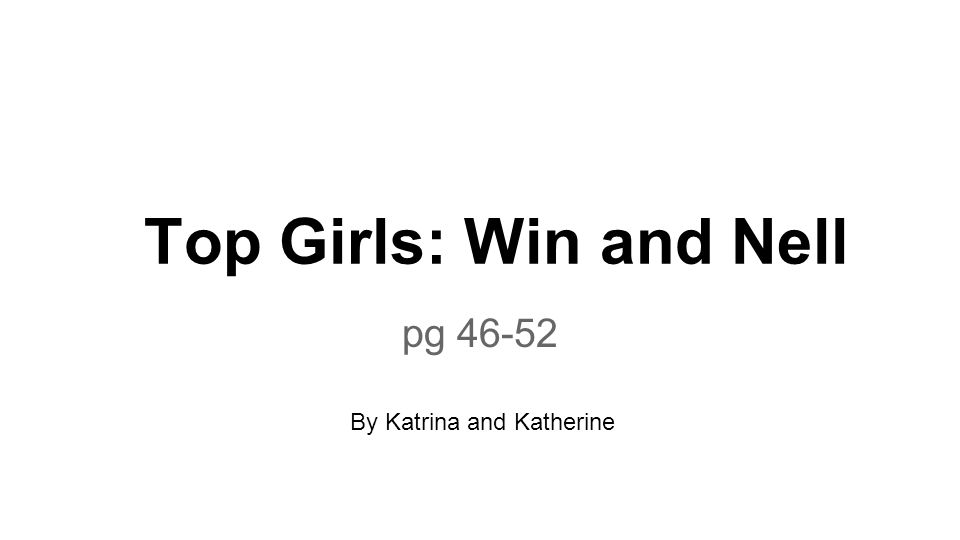 Top Girls: Win and Nell pg 46-52 By Katrina and Katherine