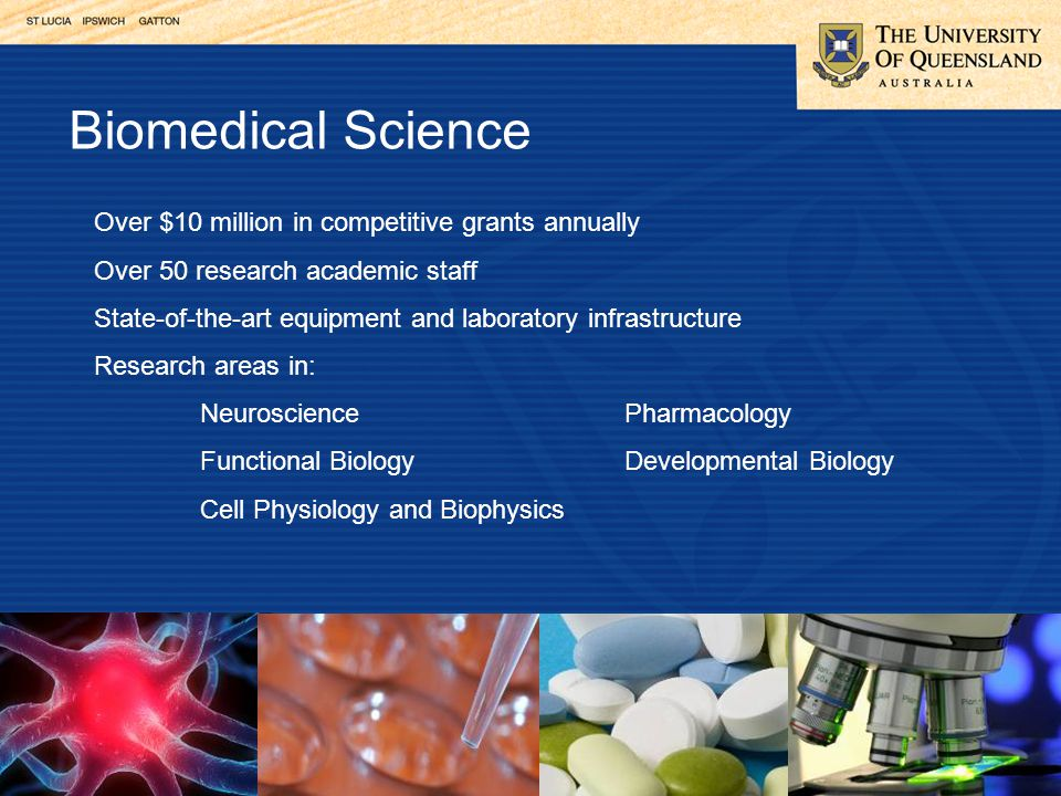 Biomedical Science Over $10 million in competitive grants annually Over 50 research academic staff State-of-the-art equipment and laboratory infrastructure Research areas in: NeurosciencePharmacology Functional BiologyDevelopmental Biology Cell Physiology and Biophysics