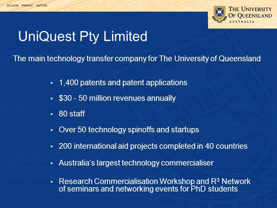 The main technology transfer company for The University of Queensland 1,400 patents and patent applications $30 - 50 million revenues annually 80 staff Over 50 technology spinoffs and startups 200 international aid projects completed in 40 countries Australia's largest technology commercialiser Research Commercialisation Workshop and R 3 Network of seminars and networking events for PhD students UniQuest Pty Limited