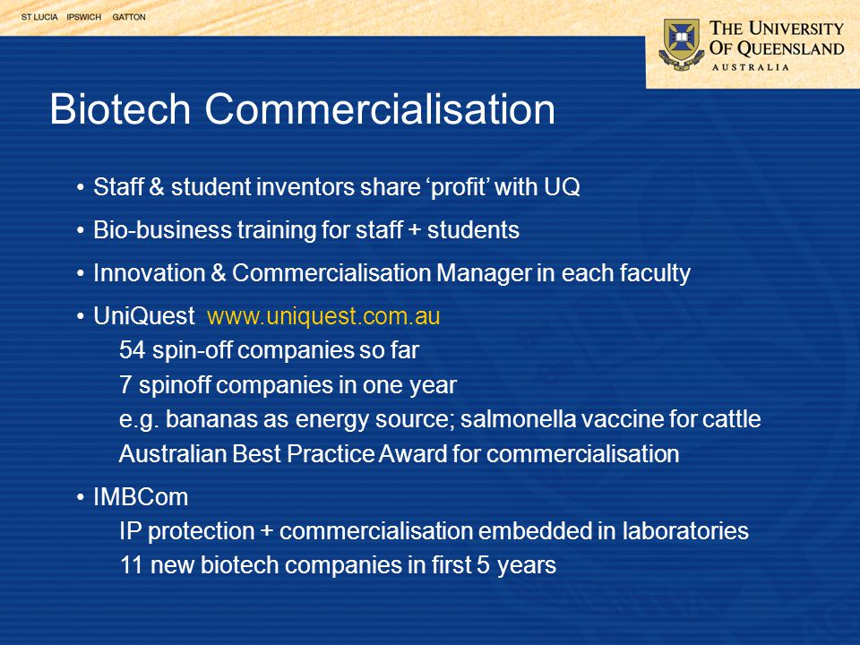Biotech Commercialisation Staff & student inventors share 'profit' with UQ Bio-business training for staff + students Innovation & Commercialisation Manager in each faculty UniQuest www.uniquest.com.au 54 spin-off companies so far 7 spinoff companies in one year e.g.