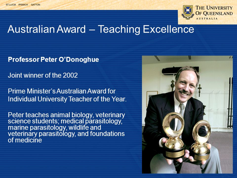 Australian Award – Teaching Excellence Professor Peter O'Donoghue Joint winner of the 2002 Prime Minister's Australian Award for Individual University Teacher of the Year.