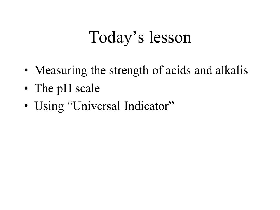 Today's lesson Measuring the strength of acids and alkalis The pH scale Using Universal Indicator