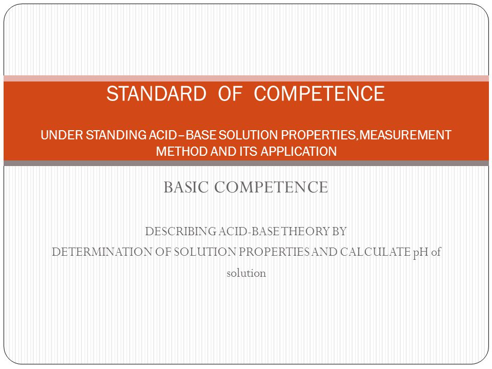 BASIC COMPETENCE DESCRIBING ACID-BASE THEORY BY DETERMINATION OF SOLUTION PROPERTIES AND CALCULATE pH of solution STANDARD OF COMPETENCE UNDER STANDING ACID–BASE SOLUTION PROPERTIES,MEASUREMENT METHOD AND ITS APPLICATION