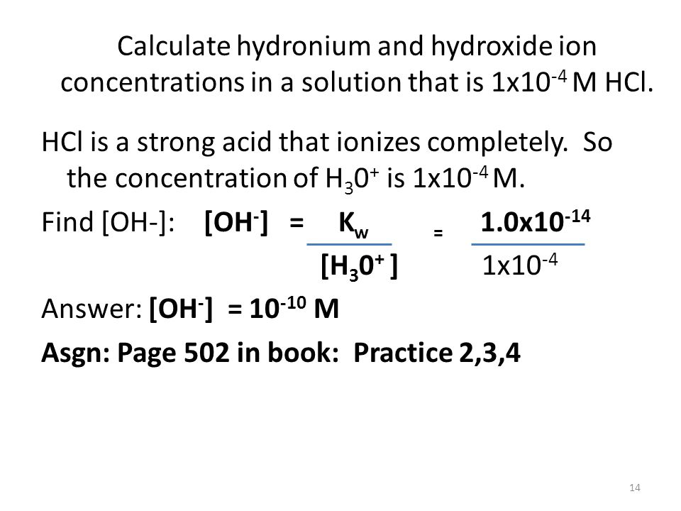 Calculate hydronium and hydroxide ion concentrations in a solution that is 1x10 -4 M HCl. HCl is a strong acid that ionizes completely. So the concent