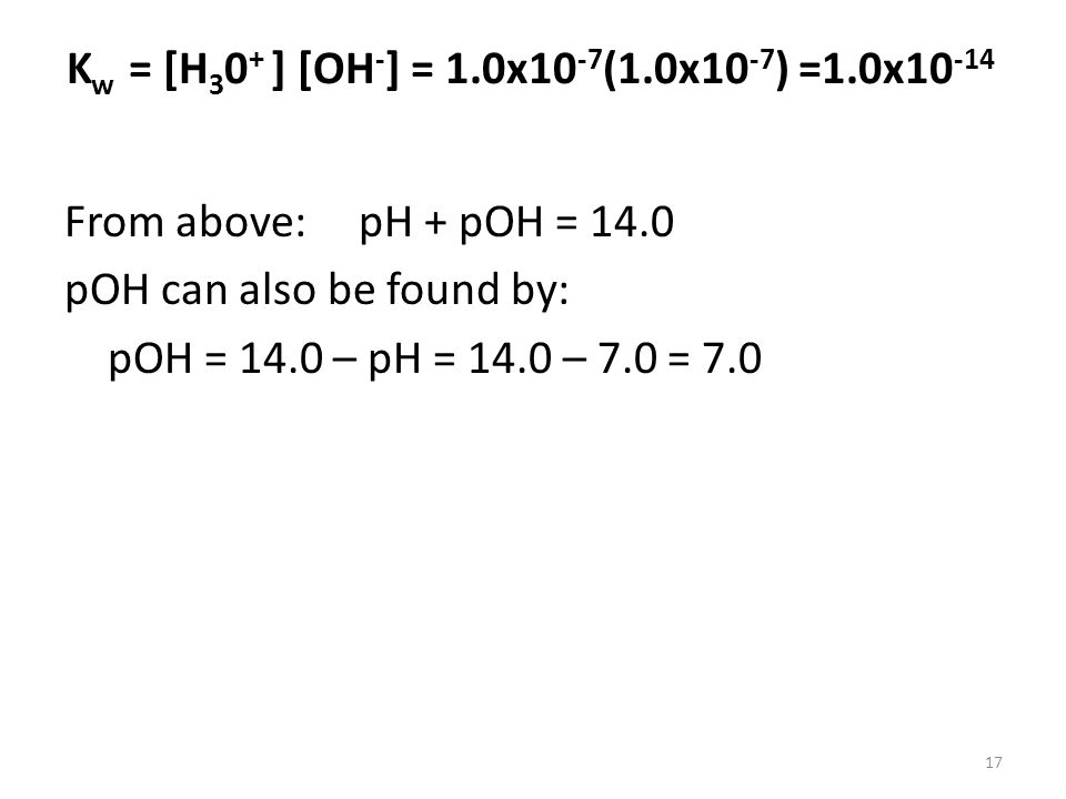 K w = [H 3 0 + ] [OH - ] = 1.0x10 -7 (1.0x10 -7 ) =1.0x10 -14 From above: pH + pOH = 14.0 pOH can also be found by: pOH = 14.0 – pH = 14.0 – 7.0 = 7.0