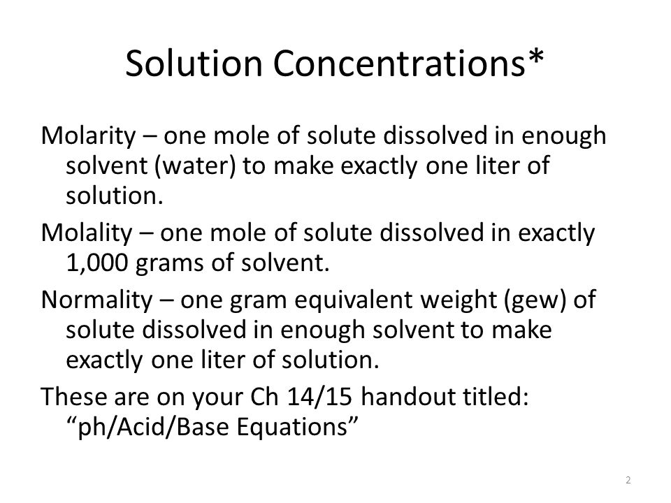 Solution Concentrations* Molarity – one mole of solute dissolved in enough solvent (water) to make exactly one liter of solution.