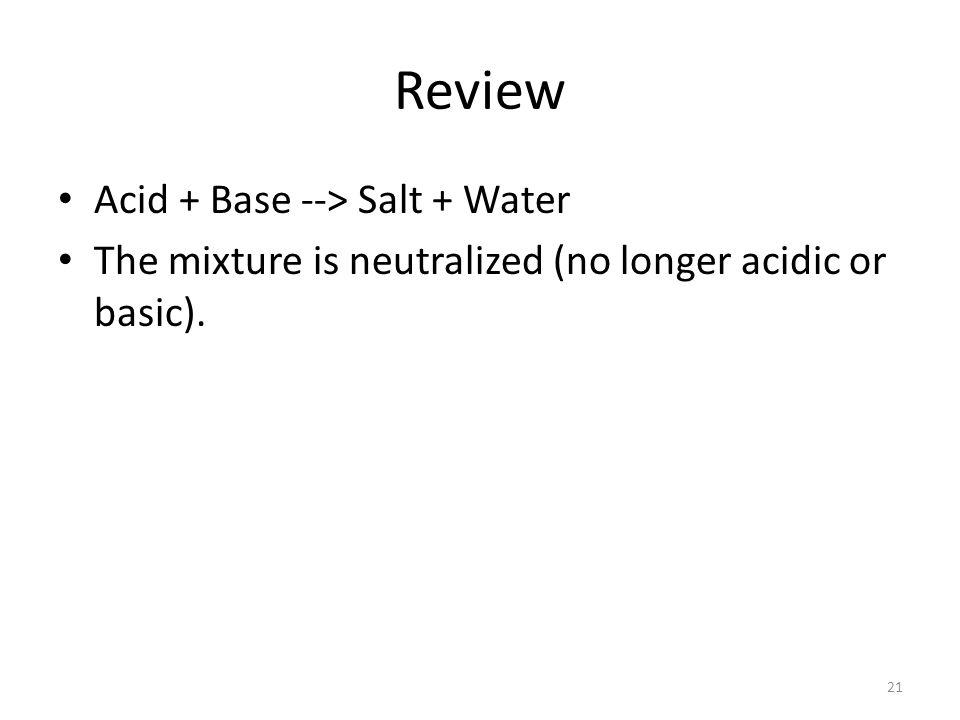 Review Acid + Base --> Salt + Water The mixture is neutralized (no longer acidic or basic). 21