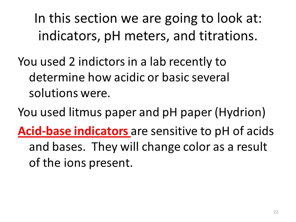 In this section we are going to look at: indicators, pH meters, and titrations. You used 2 indictors in a lab recently to determine how acidic or basi