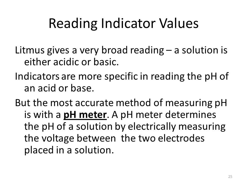 Reading Indicator Values Litmus gives a very broad reading – a solution is either acidic or basic. Indicators are more specific in reading the pH of a