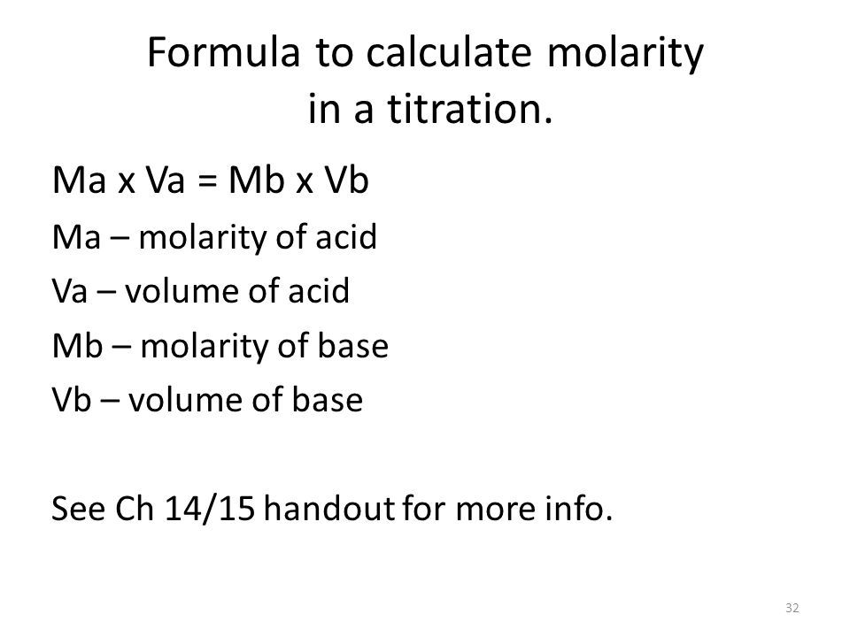 Formula to calculate molarity in a titration. Ma x Va = Mb x Vb Ma – molarity of acid Va – volume of acid Mb – molarity of base Vb – volume of base Se