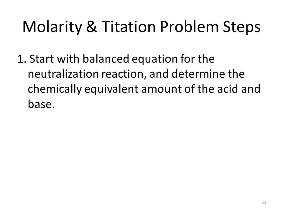 Molarity & Titation Problem Steps 1. Start with balanced equation for the neutralization reaction, and determine the chemically equivalent amount of t