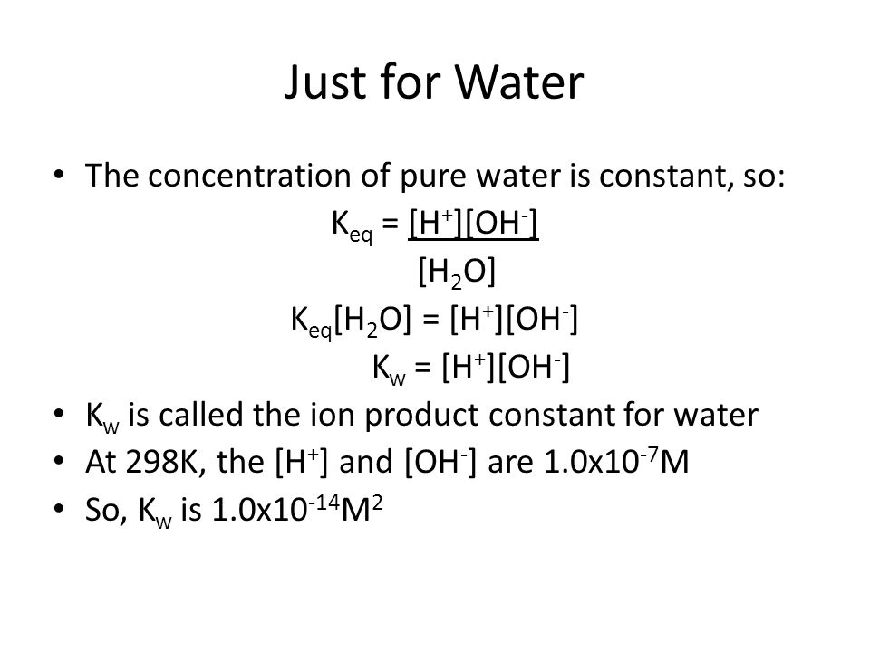 Just for Water The concentration of pure water is constant, so: K eq = [H + ][OH - ] [H 2 O] K eq [H 2 O] = [H + ][OH - ] K w = [H + ][OH - ] K w is c