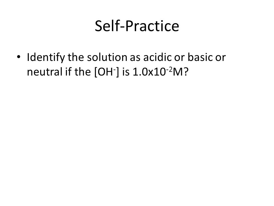 Self-Practice Identify the solution as acidic or basic or neutral if the [OH - ] is 1.0x10 -2 M?