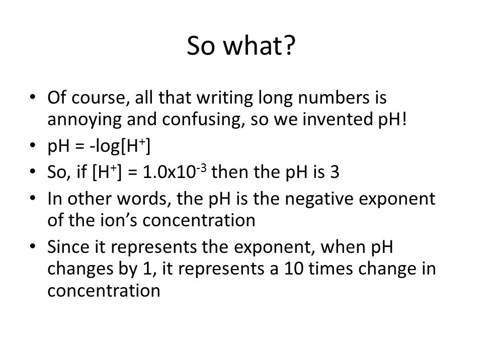 So what? Of course, all that writing long numbers is annoying and confusing, so we invented pH! pH = -log[H + ] So, if [H + ] = 1.0x10 -3 then the pH