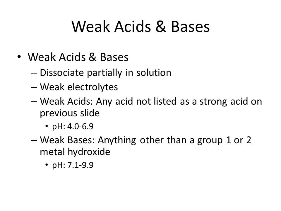 Weak Acids & Bases – Dissociate partially in solution – Weak electrolytes – Weak Acids: Any acid not listed as a strong acid on previous slide pH: 4.0-6.9 – Weak Bases: Anything other than a group 1 or 2 metal hydroxide pH: 7.1-9.9