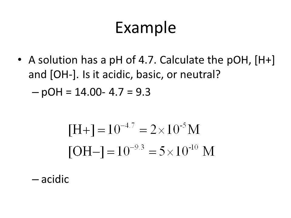 Example A solution has a pH of 4.7.Calculate the pOH, [H+] and [OH-].