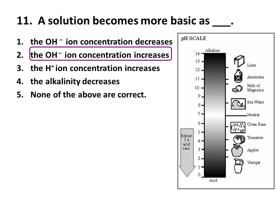 11. A solution becomes more basic as ___. 1.the OH – ion concentration decreases 2.the OH – ion concentration increases 3.the H + ion concentration in