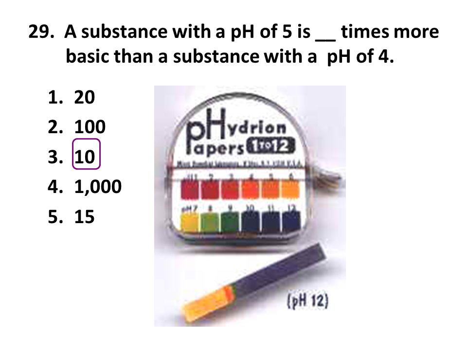 29. A substance with a pH of 5 is __ times more basic than a substance with a pH of 4. 1.20 2.100 3.10 4.1,000 5.15
