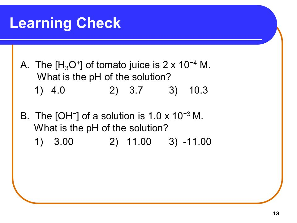13 A. The [H 3 O + ] of tomato juice is 2 x 10 −4 M.