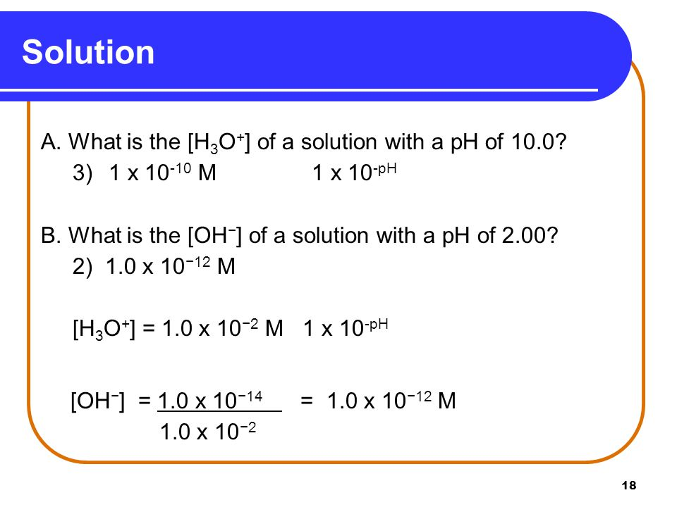 18 A. What is the [H 3 O + ] of a solution with a pH of