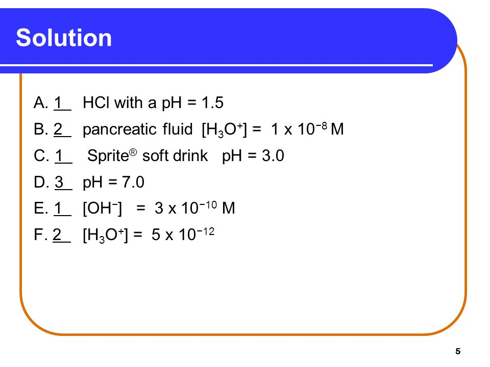 5 A. 1 HCl with a pH = 1.5 B. 2 pancreatic fluid [H 3 O + ] = 1 x 10 −8 M C.
